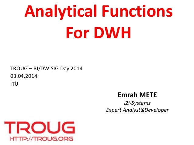 Analytical Functions For DWH Emrah METE i2i-Systems Expert Analyst&Developer TROUG – BI/DW SIG Day 2014 03.04.2014 İTÜ