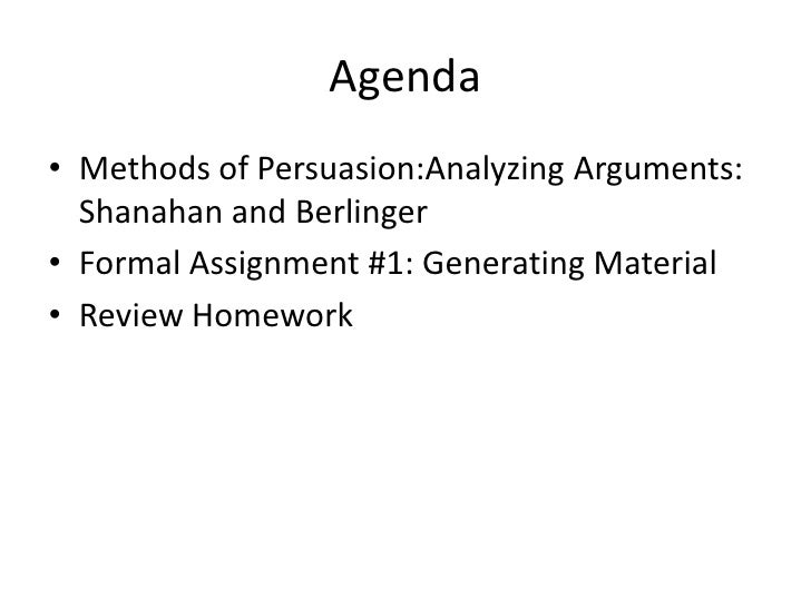 Agenda<br />Methods of Persuasion:Analyzing Arguments: Shanahan and Berlinger<br />Formal Assignment #1: Generating Materi...