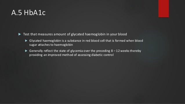 A.5 HbA1c  Test that measures amount of glycated haemoglobin in your blood  Glycated haemoglobin is a substance in red b...