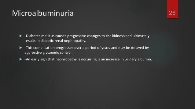 27Microalbuminuria  -Microalbumin measurements are useful to assist in diagnosis at an early stage and  prior to the dev...