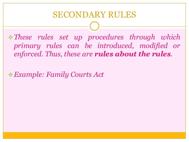 SECONDARY RULES These rules set up procedures through which primary rules can be introduced, modified or enforced. Thus, ...