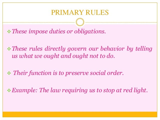 PRIMARY RULES These impose duties or obligations. These rules directly govern our behavior by telling us what we ought a...
