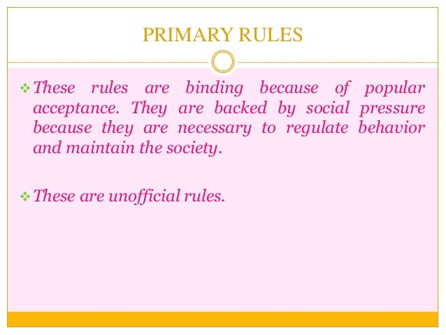 PRIMARY RULES These rules are binding because of popular acceptance. They are backed by social pressure because they are ...