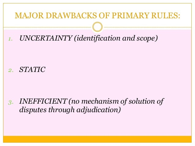 MAJOR DRAWBACKS OF PRIMARY RULES: 1. UNCERTAINTY (identification and scope) 2. STATIC 3. INEFFICIENT (no mechanism of solu...