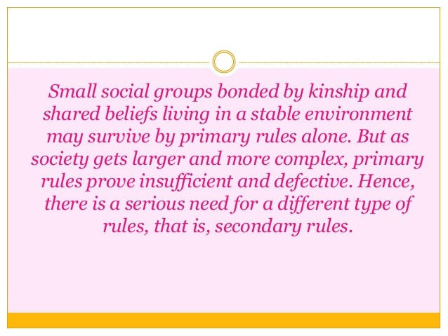 Small social groups bonded by kinship and shared beliefs living in a stable environment may survive by primary rules alone...