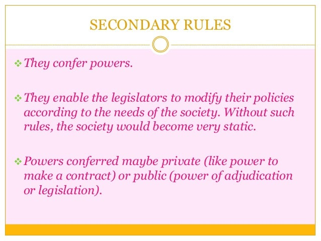SECONDARY RULES They confer powers. They enable the legislators to modify their policies according to the needs of the s...