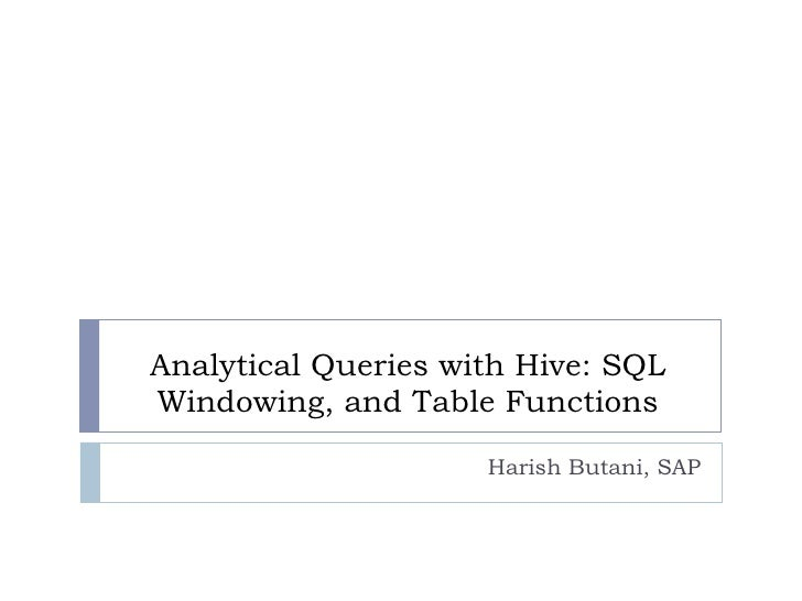 Analytical Queries with Hive: SQLWindowing, and Table Functions                     Harish Butani, SAP