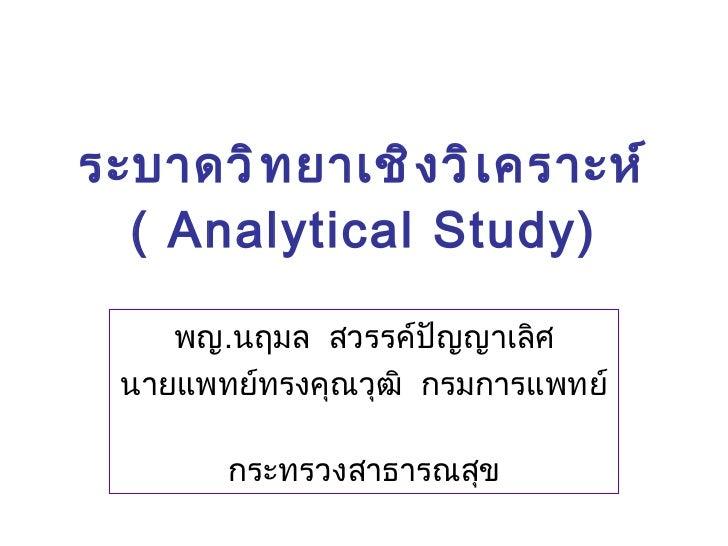 ระบาดวิทยาเชิงวิเคราะห์ ( Analytical Study) พญ . นฤมล  สวรรค์ปัญญาเลิศ นายแพทย์ทรงคุณวุฒิ  กรมการแพทย์  กระทรวงสาธารณสุข