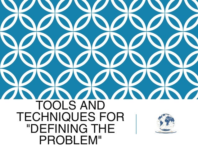 """TOOLS AND TECHNIQUES FOR """"DEFINING THE PROBLEM"""""""