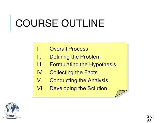 COURSE OUTLINE 22 ofof 5858 I. Overall Process II. Defining the Problem III. Formulating the Hypothesis IV. Collecting the...