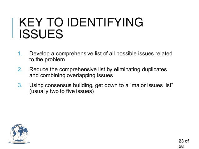 KEY TO IDENTIFYING ISSUES 1. Develop a comprehensive list of all possible issues related to the problem 2. Reduce the comp...