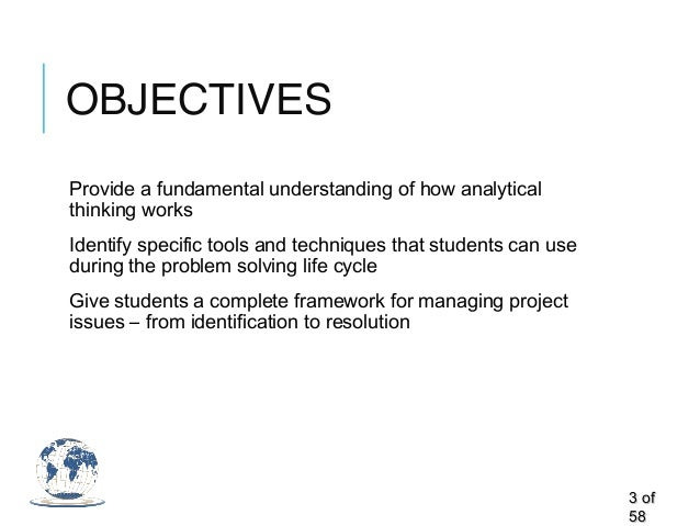 OBJECTIVES Provide a fundamental understanding of how analytical thinking works Identify specific tools and techniques tha...