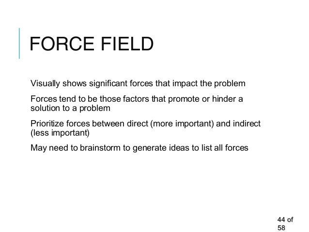 FORCE FIELD Visually shows significant forces that impact the problem Forces tend to be those factors that promote or hind...