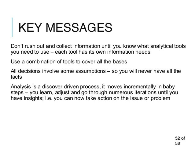 KEY MESSAGES Don't rush out and collect information until you know what analytical tools you need to use – each tool has i...