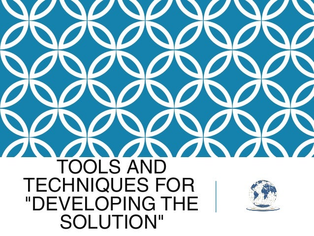 """TOOLS AND TECHNIQUES FOR """"DEVELOPING THE SOLUTION"""""""