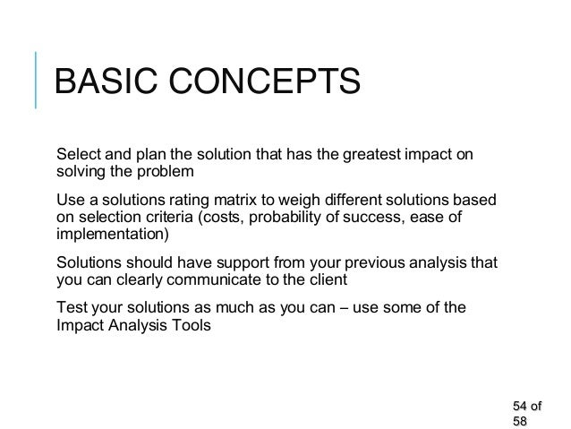 BASIC CONCEPTS Select and plan the solution that has the greatest impact on solving the problem Use a solutions rating mat...