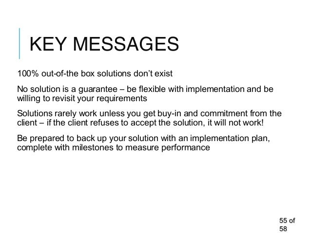 KEY MESSAGES 100% out-of-the box solutions don't exist No solution is a guarantee – be flexible with implementation and be...