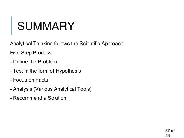 SUMMARY Analytical Thinking follows the Scientific Approach Five Step Process: - Define the Problem - Test in the form of ...