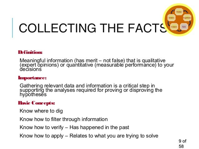 COLLECTING THE FACTS Definition: Meaningful information (has merit – not false) that is qualitative (expert opinions) or q...