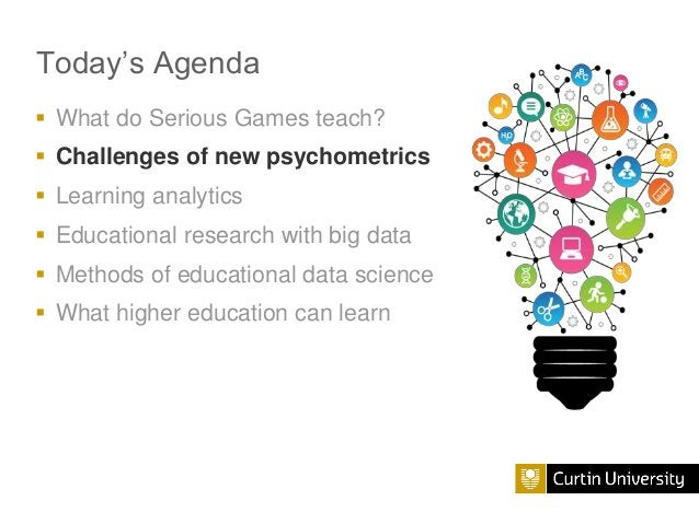 Today's Agenda  What do Serious Games teach?  Challenges of new psychometrics  Learning analytics  Educational researc...