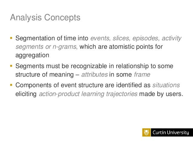 Analysis Concepts  Segmentation of time into events, slices, episodes, activity segments or n-grams, which are atomistic ...