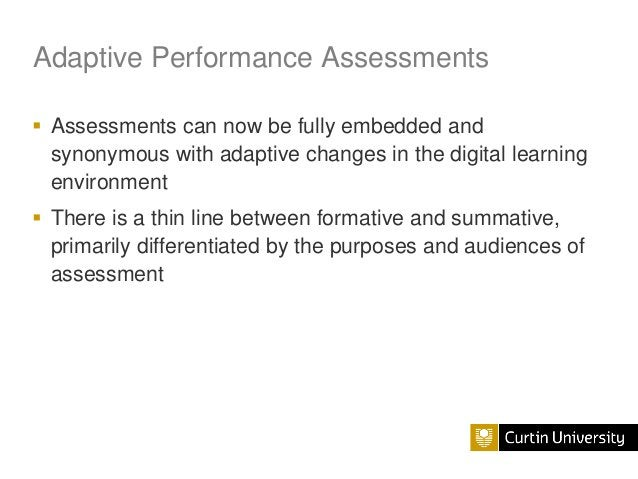 Adaptive Performance Assessments  Assessments can now be fully embedded and synonymous with adaptive changes in the digit...