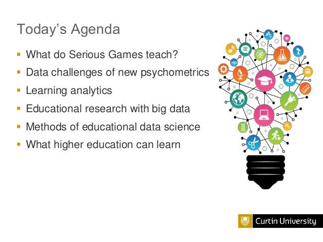 Today's Agenda  What do Serious Games teach?  Data challenges of new psychometrics  Learning analytics  Educational re...