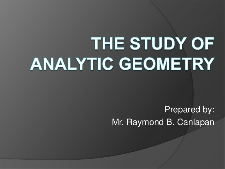 THE STUDY OF ANALYTIC GEOMETRY<br />Prepared by:<br />Mr. Raymond B. Canlapan<br />