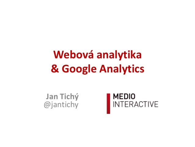 Webová	analytika &	Google	Analytics Jan	Tichý			 @jantichy