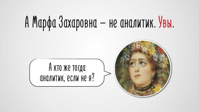 А Марфа Захаровна — не аналитик. Увы.  А кто же тогда  аналитик, если не я?