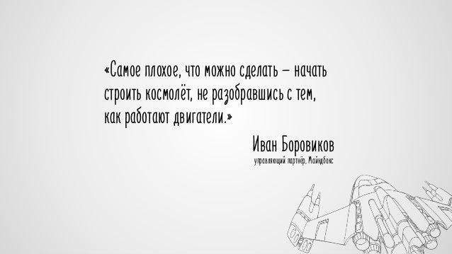 «Самое плохое, что можно сделать — начать  строить космолёт, не разобравшись с тем,  как работают двигатели.»  Иван Борови...