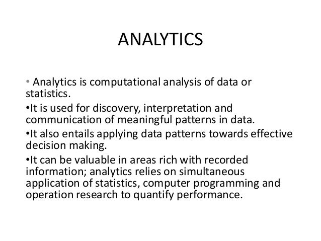 ANALYTICS • Analytics is computational analysis of data or statistics. •It is used for discovery, interpretation and commu...