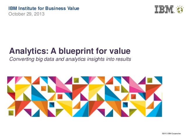 IBM Institute for Business Value October 29, 2013  Analytics: A blueprint for value Converting big data and analytics insi...