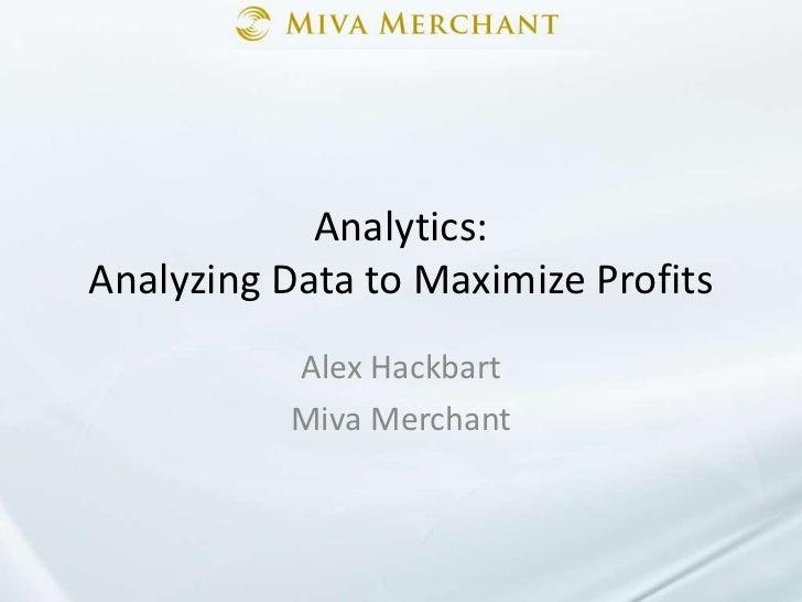 Analytics: Analyzing Data to Maximize Profits<br />Alex Hackbart<br />Miva Merchant<br />