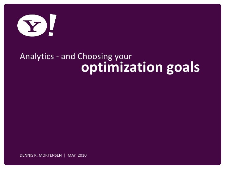 Analytics - and Choosing your                               optimization goals     YAHOO! CONFIDENTIAL    DENNIS R. MORTEN...