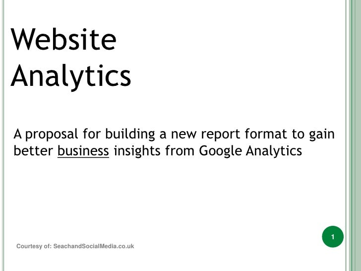 Website<br />Analytics<br />A proposal for building a new report format to gain better business insights from Google Analy...