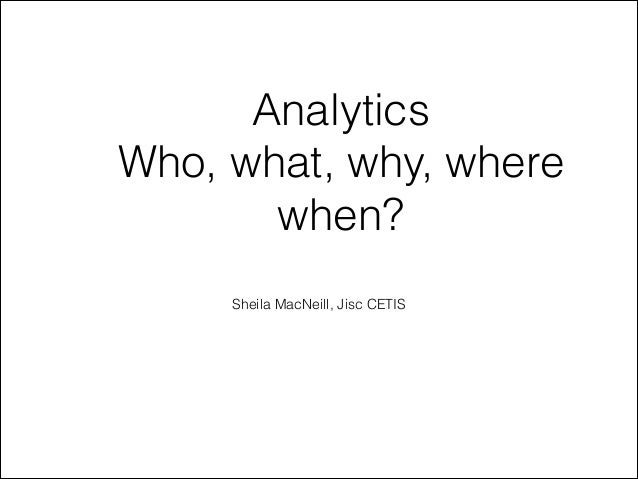 AnalyticsWho, what, why, where       when?                       Sheila MacNeill, Jisc CETIS