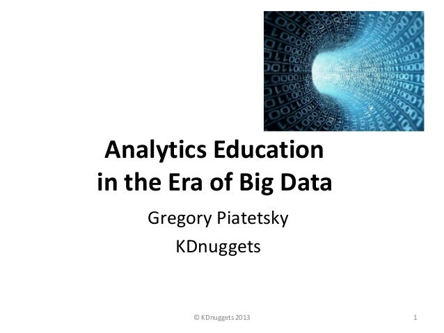 Analytics Educationin the Era of Big Data    Gregory Piatetsky       KDnuggets         © KDnuggets 2013   1