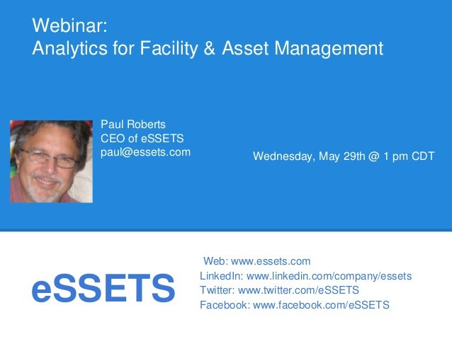 eSSETSWebinar:Analytics for Facility & Asset ManagementWednesday, May 29th @ 1 pm CDTPaul RobertsCEO of eSSETSpaul@essets....