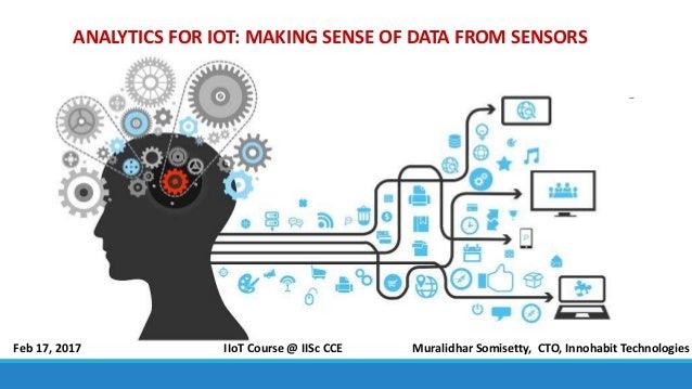 ANALYTICS FOR IOT: MAKING SENSE OF DATA FROM SENSORS Muralidhar Somisetty, CTO, Innohabit TechnologiesFeb 17, 2017 IIoT Co...