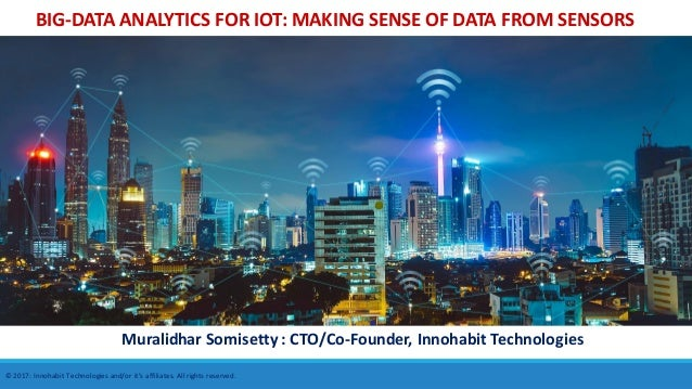 BIG-DATA ANALYTICS FOR IOT: MAKING SENSE OF DATA FROM SENSORS Muralidhar Somisetty : CTO/Co-Founder, Innohabit Technologie...