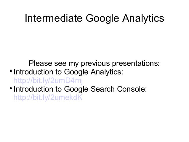 Intermediate Google Analytics Please see my previous presentations:  Introduction to Google Analytics: http://bit.ly/2umD...