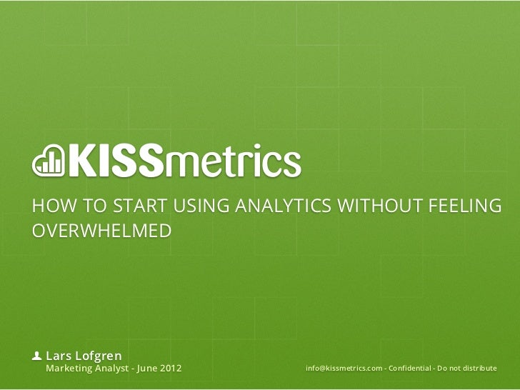 HOW TO START USING ANALYTICS WITHOUT FEELINGOVERWHELMED Lars Lofgren Marketing Analyst - June 2012   info@kissmetrics.com ...