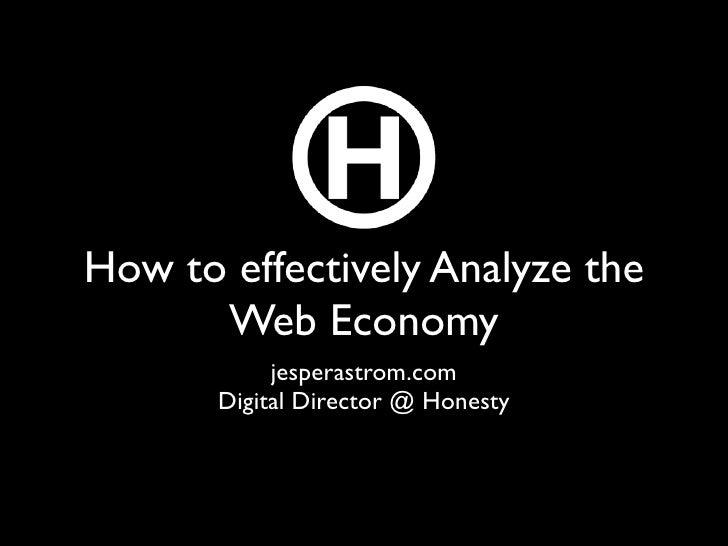 How to effectively Analyze the       Web Economy             jesperastrom.com        Digital Director @ Honesty