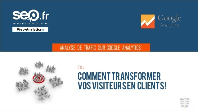 ANALYSE DE TRAFIC SUR GOOGLE ANALYTICS 1 OU COMMENTTRANSFORMER VOSVISITEURSEN CLIENTS!