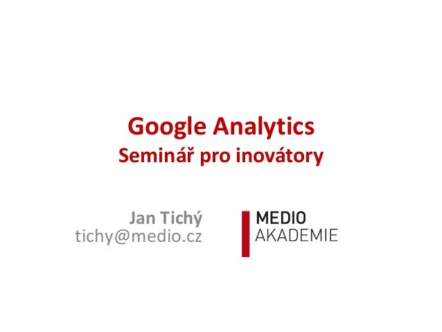 Google Analytics Seminář pro inovátory Jan Tichý tichy@medio.cz