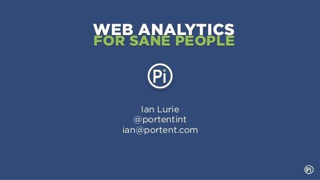 WEB ANALYTICSFOR SANE PEOPLE       Ian Lurie      @portentint   ian@portent.com