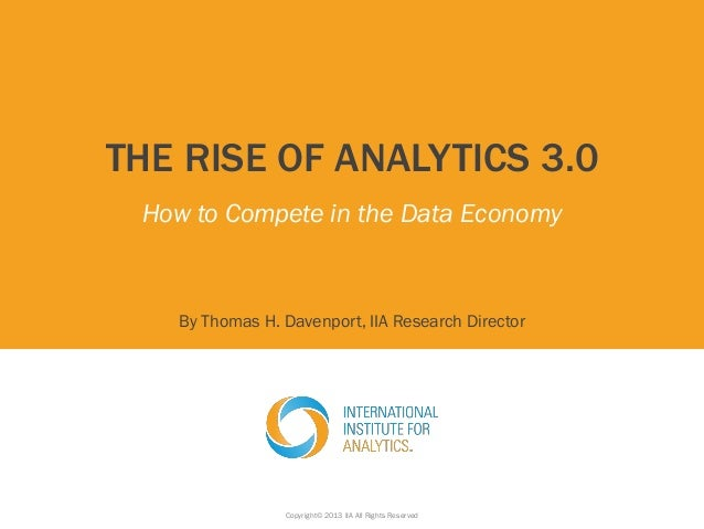THE RISE OF ANALYTICS 3.0 How to Compete in the Data Economy By Thomas H. Davenport, IIA Research Director Copyright© 2013...