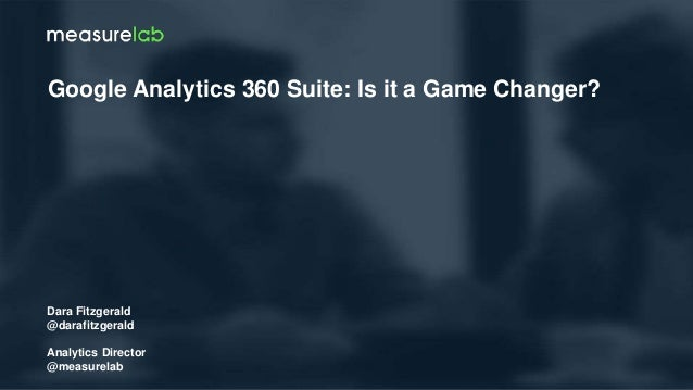 Dara Fitzgerald @darafitzgerald Analytics Director @measurelab Google Analytics 360 Suite: Is it a Game Changer?