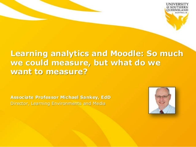 Learning analytics and Moodle: So muchwe could measure, but what do wewant to measure?Associate Professor Michael Sankey, ...